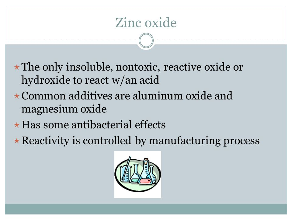 Zinc oxide The only insoluble, nontoxic, reactive oxide or hydroxide to react w/an acid. Common additives are aluminum oxide and magnesium oxide.
