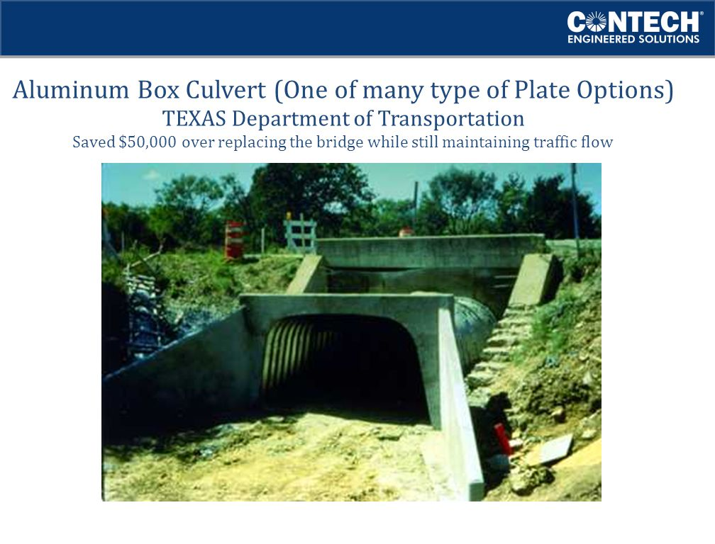 Aluminum Box Culvert (One of many type of Plate Options) TEXAS Department of Transportation Saved $50,000 over replacing the bridge while still maintaining traffic flow
