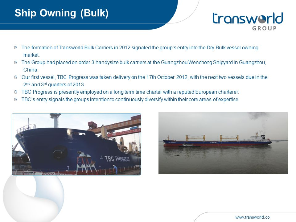 Ship Owning (Bulk) The formation of Transworld Bulk Carriers in 2012 signaled the group's entry into the Dry Bulk vessel owning.
