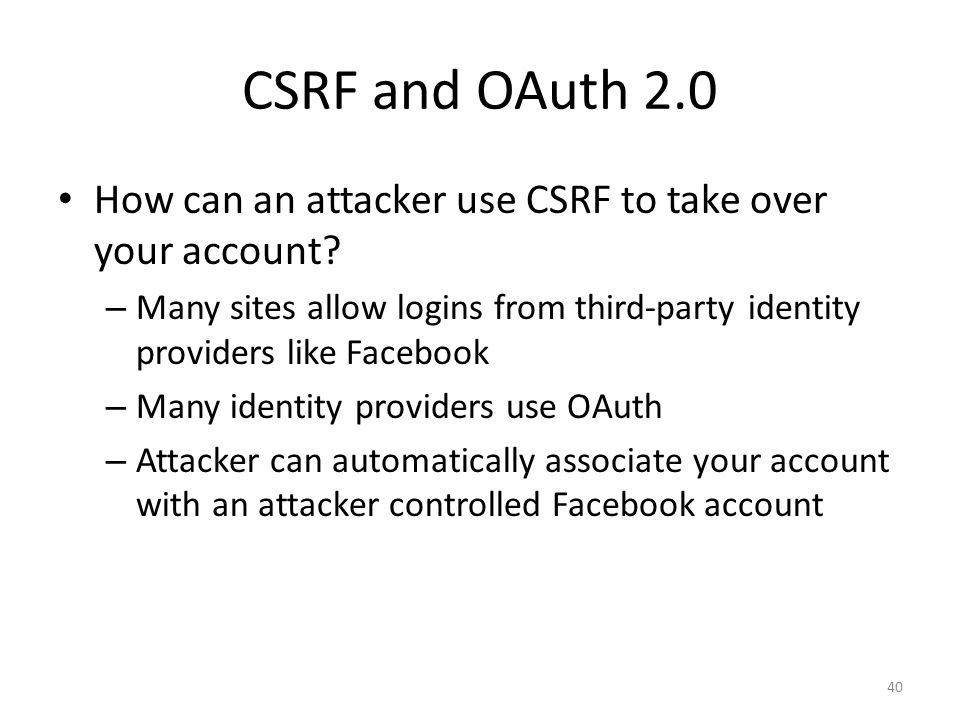 CSRF and OAuth 2.0 How can an attacker use CSRF to take over your account Many sites allow logins from third-party identity providers like Facebook.