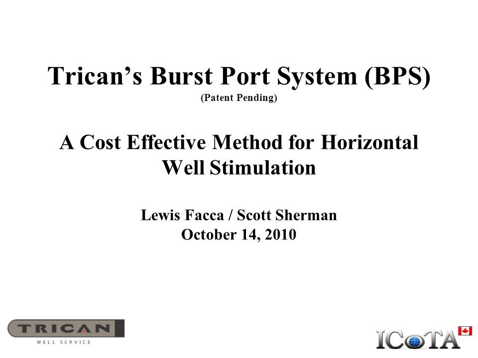 Trican's Burst Port System (BPS) (Patent Pending) A Cost Effective Method for Horizontal Well Stimulation Lewis Facca / Scott Sherman October 14, 2010