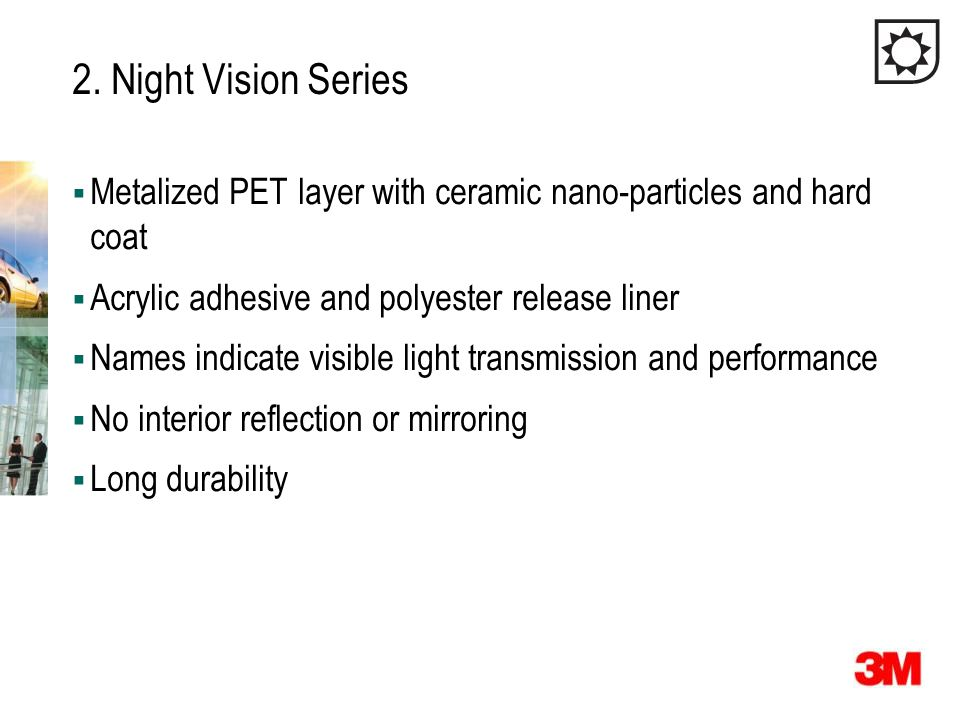 2. Night Vision Series Metalized PET layer with ceramic nano-particles and hard coat. Acrylic adhesive and polyester release liner.