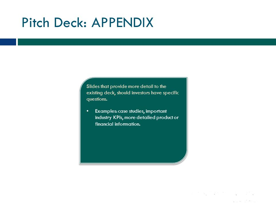 Pitch Deck: APPENDIX Slides that provide more detail to the existing deck, should investors have specific questions.