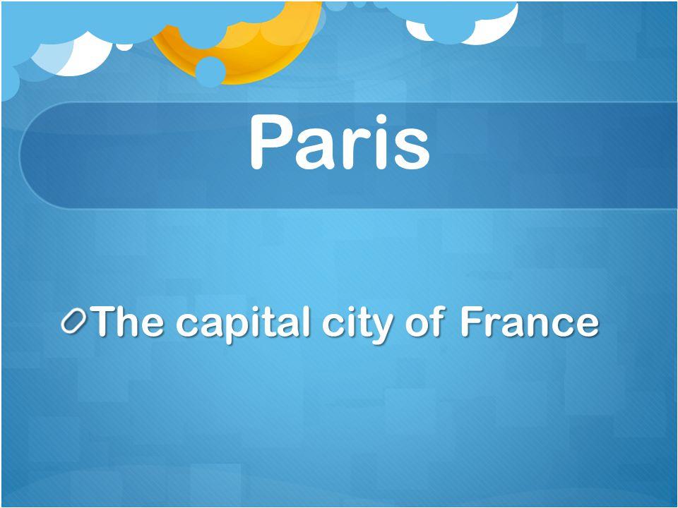 Paris The capital city of France