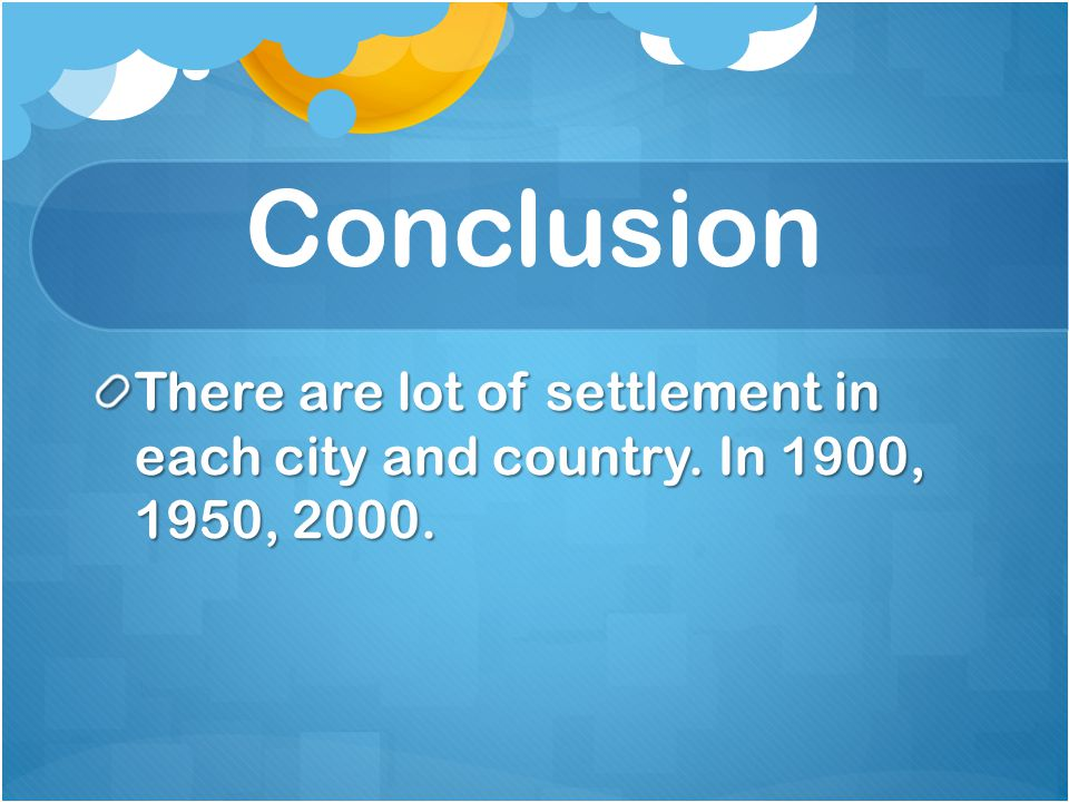 Conclusion There are lot of settlement in each city and country. In 1900, 1950, 2000.