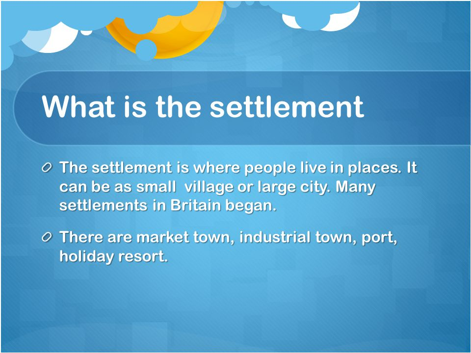 What is the settlement The settlement is where people live in places. It can be as small village or large city. Many settlements in Britain began.
