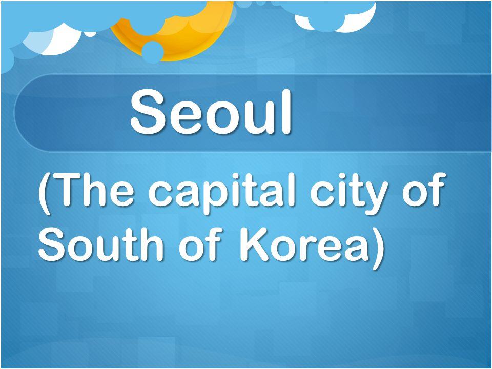 Seoul (The capital city of South of Korea)