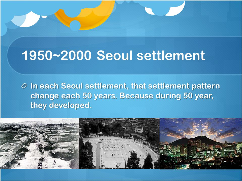 1950~2000 Seoul settlement In each Seoul settlement, that settlement pattern change each 50 years.
