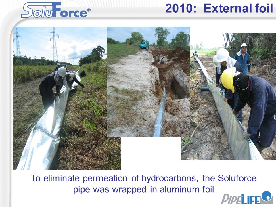 2010: External foil To eliminate permeation of hydrocarbons, the Soluforce pipe was wrapped in aluminum foil.