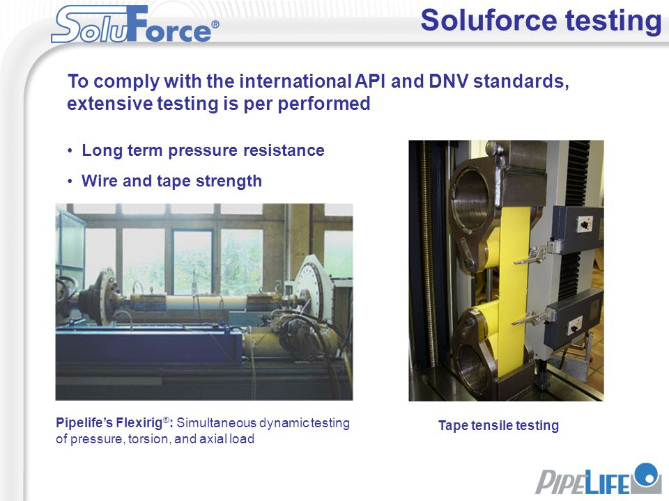 Soluforce testing To comply with the international API and DNV standards, extensive testing is per performed.