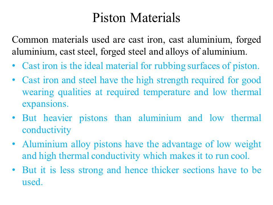 Piston Materials Common materials used are cast iron, cast aluminium, forged aluminium, cast steel, forged steel and alloys of aluminium.