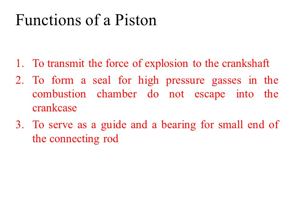 Functions of a Piston To transmit the force of explosion to the crankshaft.