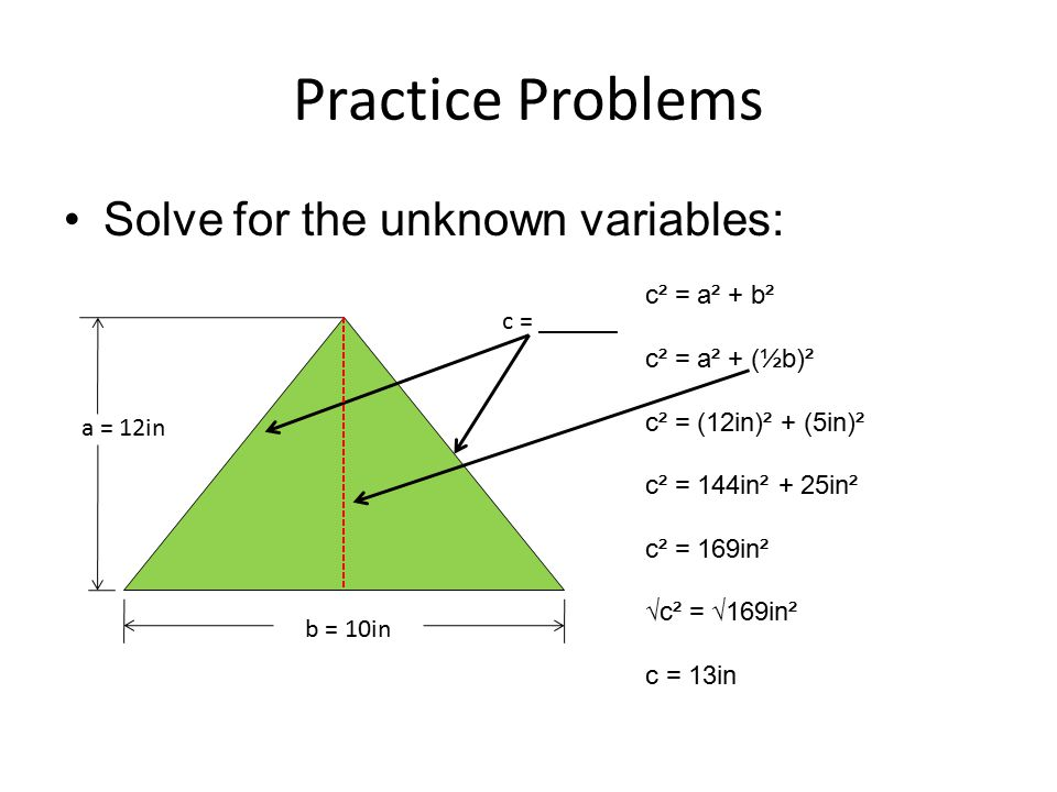 Practice Problems Solve for the unknown variables: c² = a² + b²