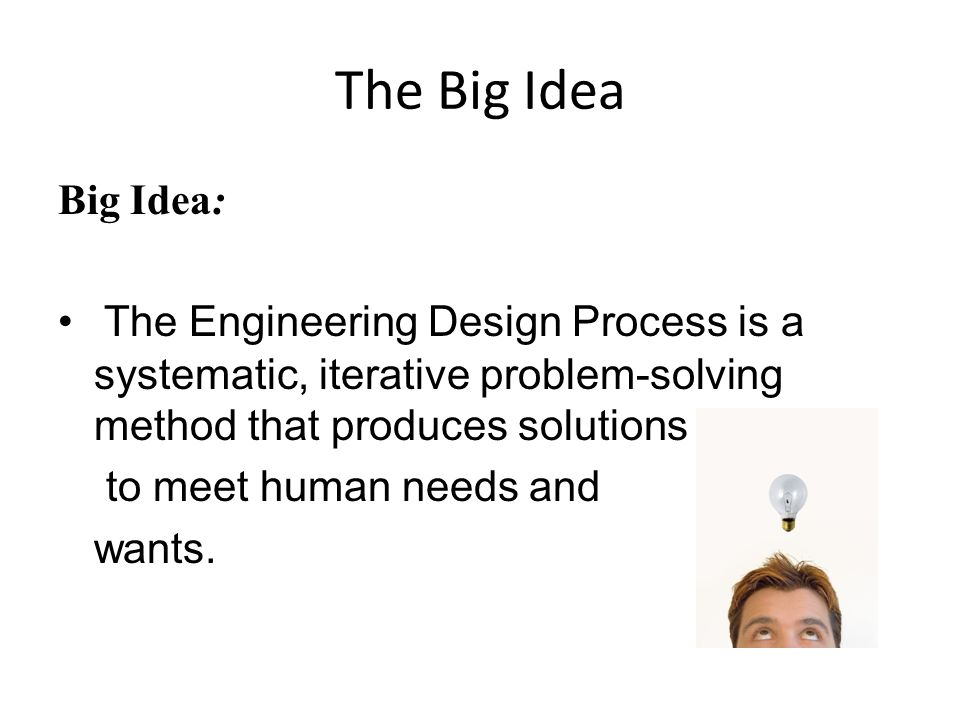 The Big Idea Big Idea: The Engineering Design Process is a systematic, iterative problem-solving method that produces solutions.