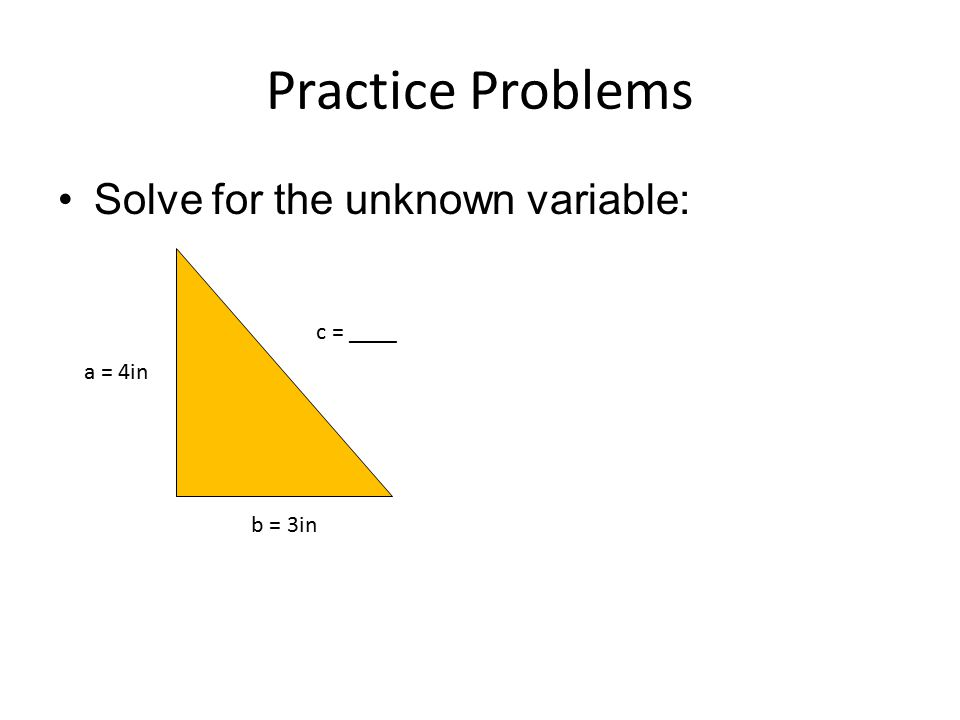 Practice Problems Solve for the unknown variable: c = ____ a = 4in