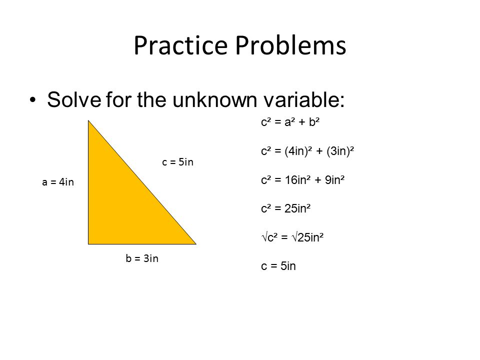 Practice Problems Solve for the unknown variable: c² = a² + b²