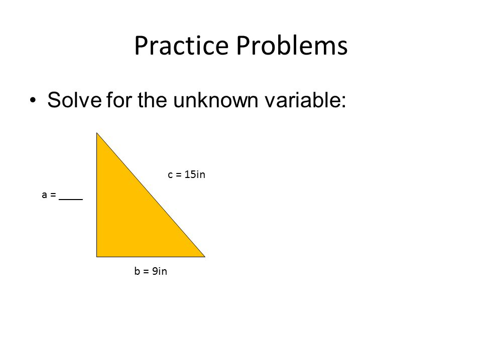Practice Problems Solve for the unknown variable: c = 15in a = ____