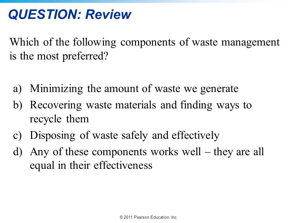 QUESTION: Review Which of the following components of waste management is the most preferred Minimizing the amount of waste we generate.