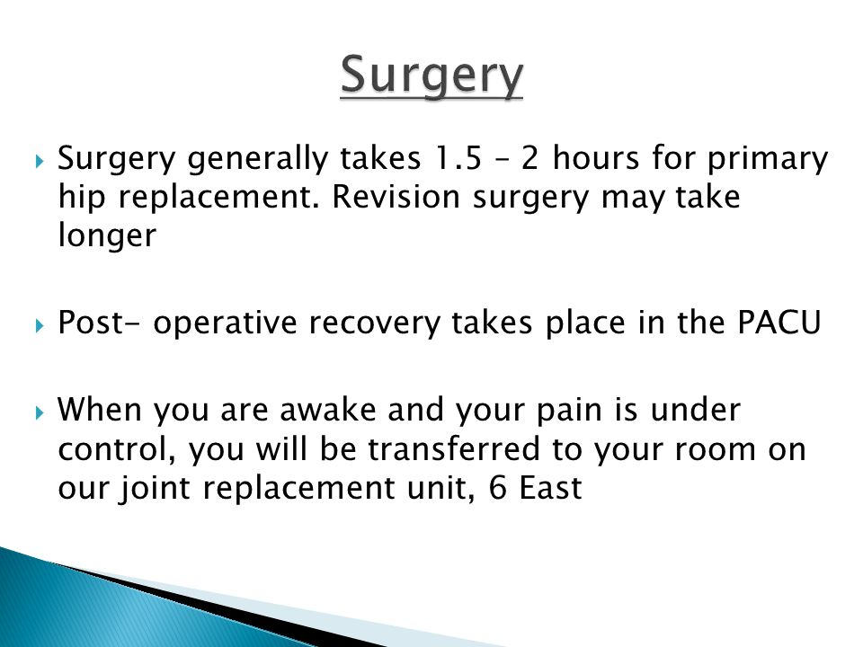 Surgery Surgery generally takes 1.5 – 2 hours for primary hip replacement. Revision surgery may take longer.