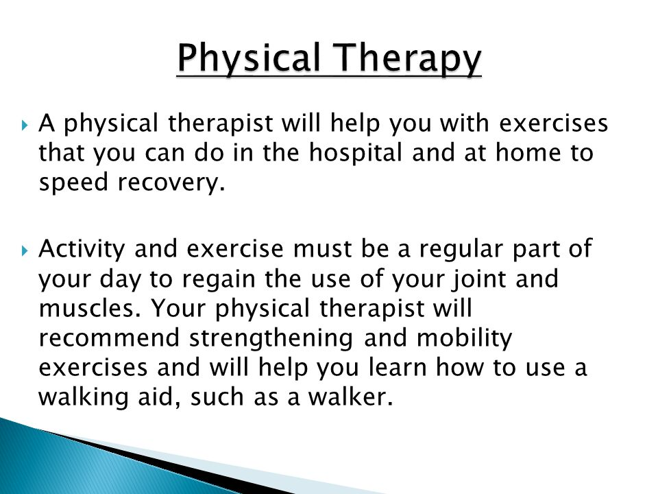 Physical Therapy A physical therapist will help you with exercises that you can do in the hospital and at home to speed recovery.