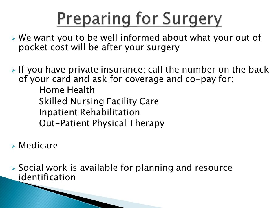 Preparing for Surgery We want you to be well informed about what your out of pocket cost will be after your surgery.