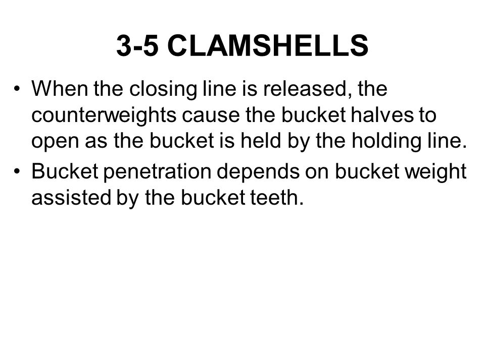 3-5 CLAMSHELLS When the closing line is released, the counterweights cause the bucket halves to open as the bucket is held by the holding line.