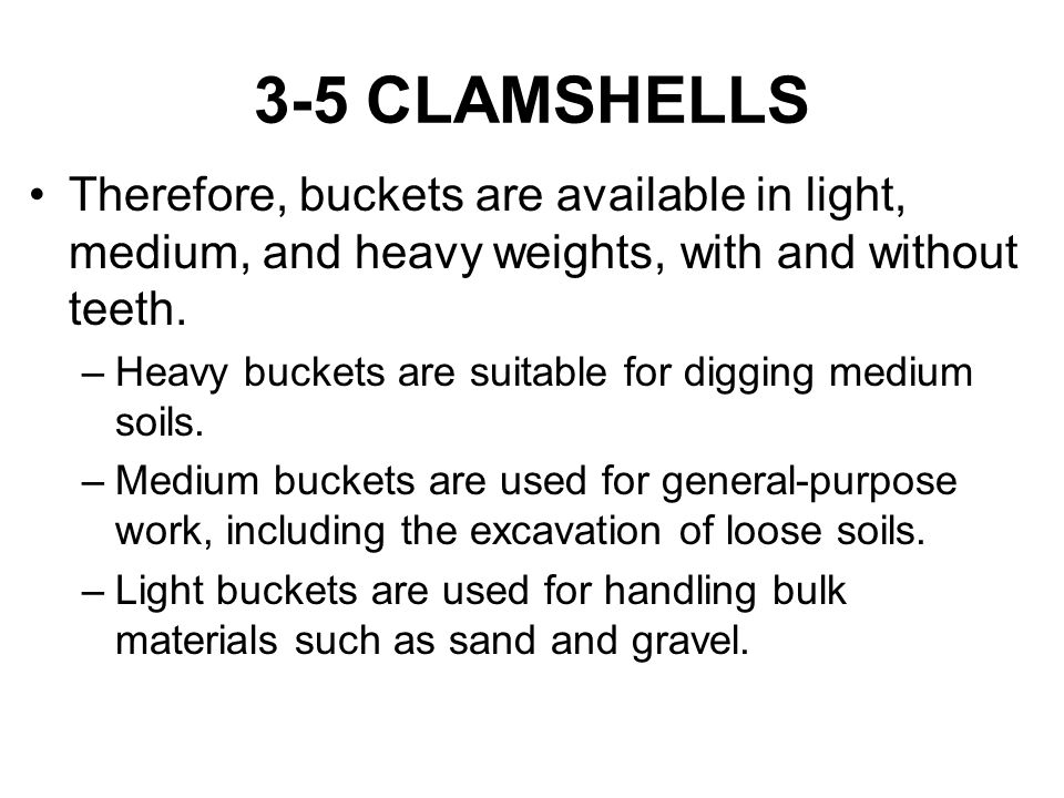 3-5 CLAMSHELLS Therefore, buckets are available in light, medium, and heavy weights, with and without teeth.