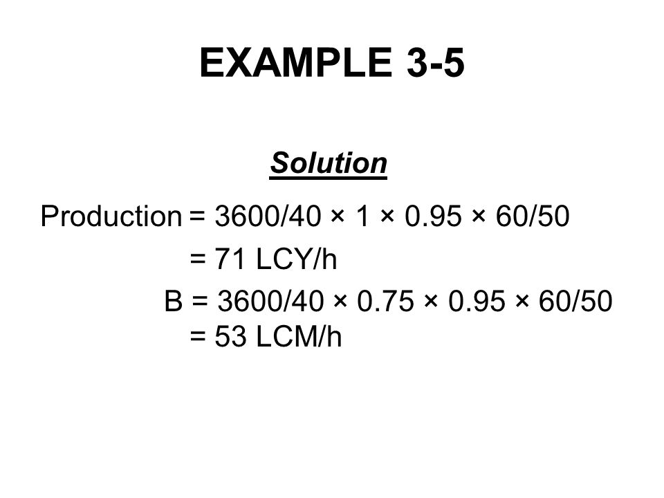 EXAMPLE 3-5 Solution Production = 3600/40 × 1 × 0.95 × 60/50 = 71 LCY/h B = 3600/40 × 0.75 × 0.95 × 60/50 = 53 LCM/h