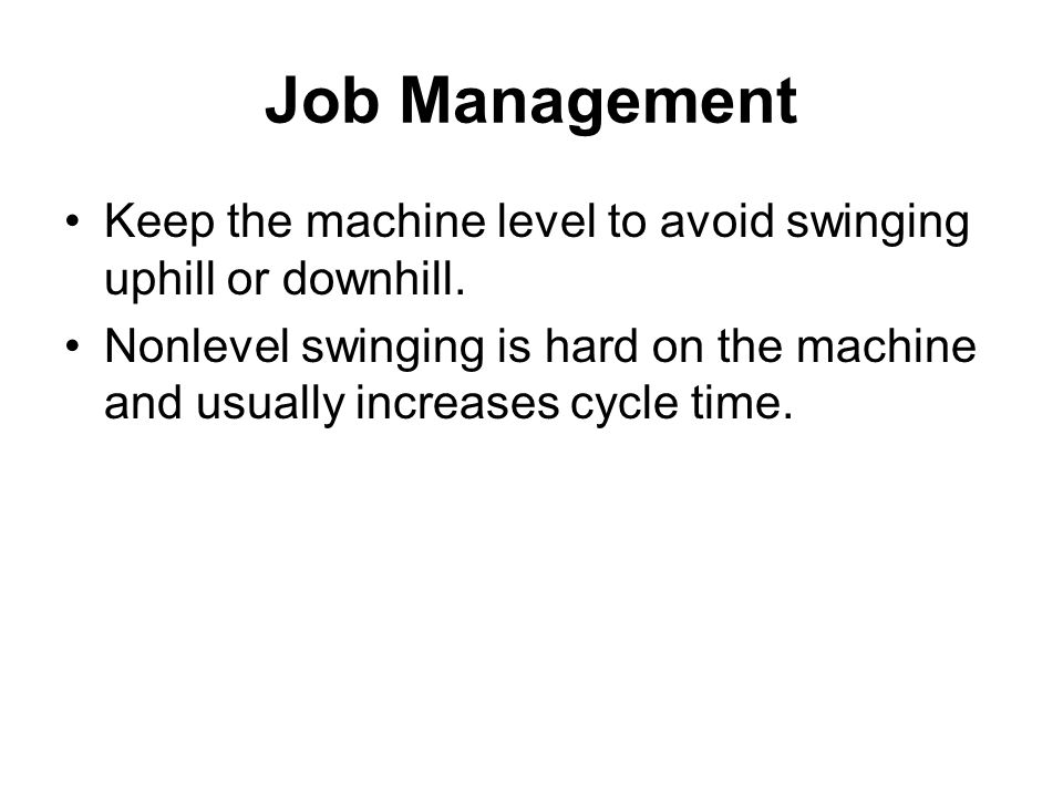 Job Management Keep the machine level to avoid swinging uphill or downhill.