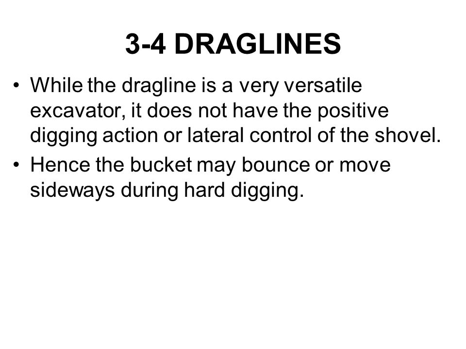 3-4 DRAGLINES While the dragline is a very versatile excavator, it does not have the positive digging action or lateral control of the shovel.