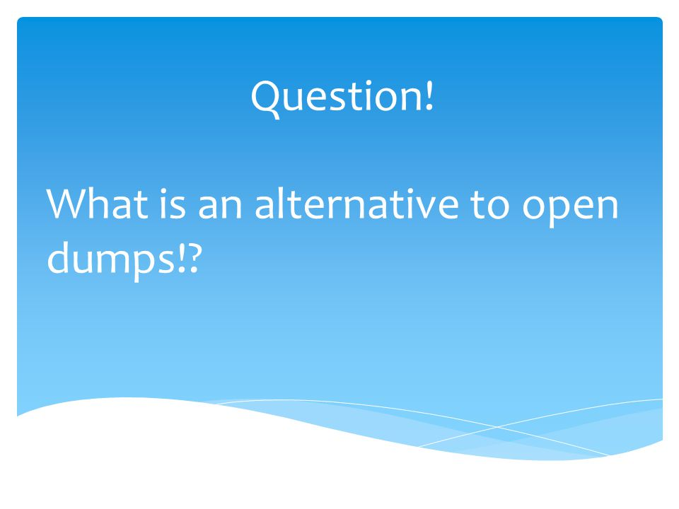 Question! What is an alternative to open dumps!