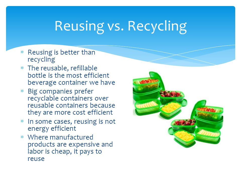 Reusing vs. Recycling Reusing is better than recycling