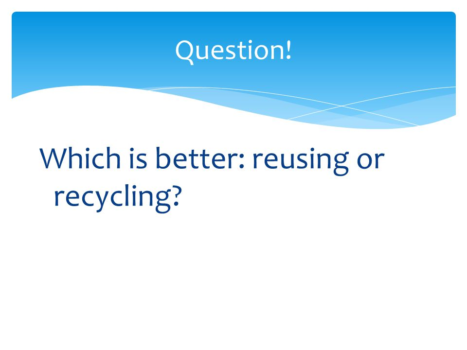Which is better: reusing or recycling
