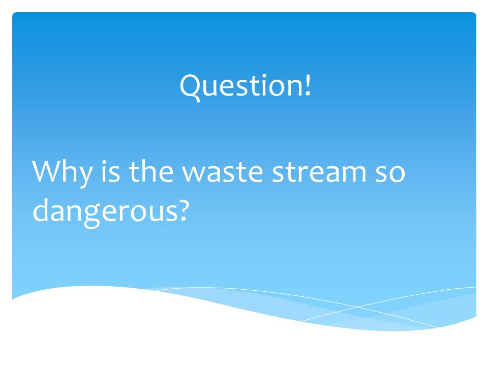 Question! Why is the waste stream so dangerous