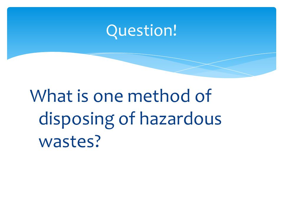 What is one method of disposing of hazardous wastes