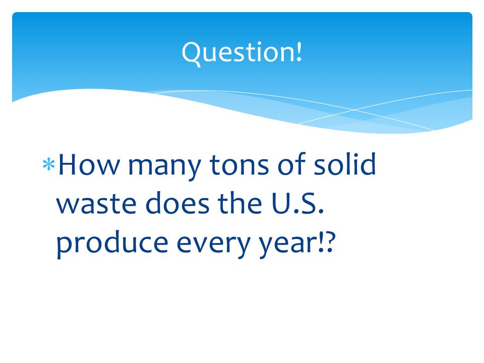 How many tons of solid waste does the U.S. produce every year!