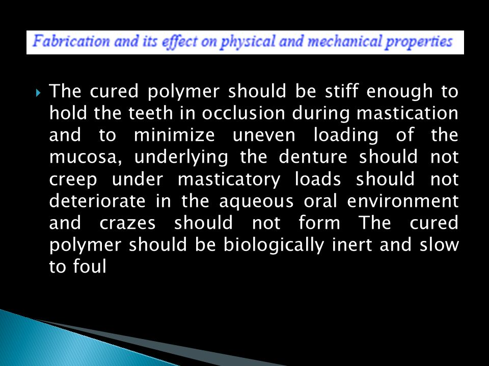 The cured polymer should be stiff enough to hold the teeth in occlusion during mastication and to minimize uneven loading of the mucosa, underlying the denture should not creep under masticatory loads should not deteriorate in the aqueous oral environment and crazes should not form The cured polymer should be biologically inert and slow to foul