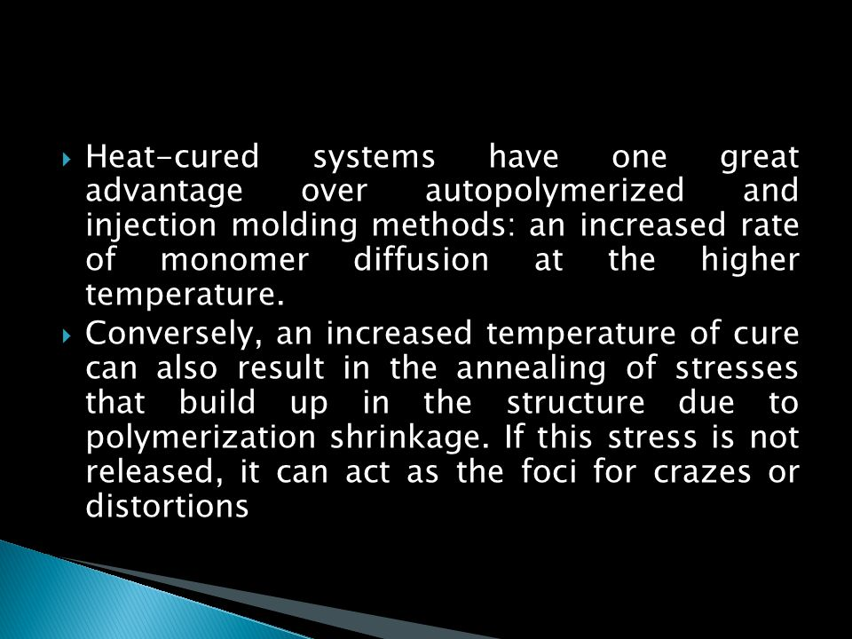 Heat-cured systems have one great advantage over autopolymerized and injection molding methods: an increased rate of monomer diffusion at the higher temperature.