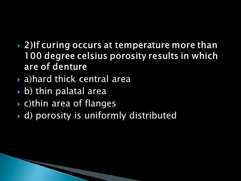 2)If curing occurs at temperature more than 100 degree celsius porosity results in which are of denture