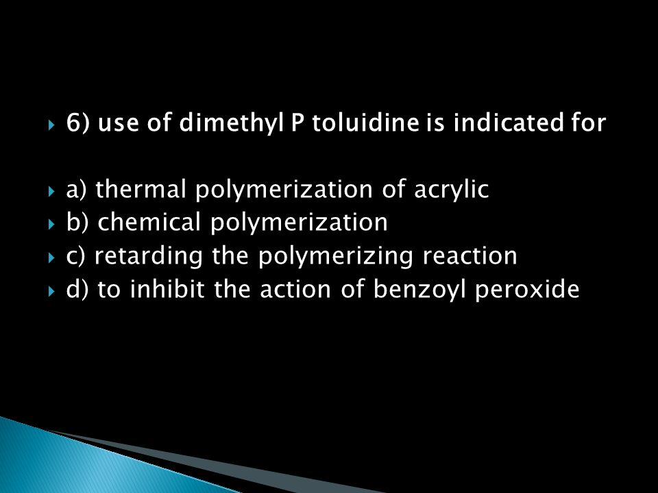 6) use of dimethyl P toluidine is indicated for