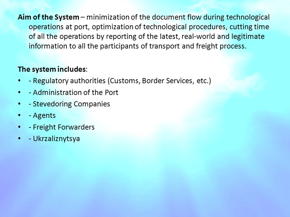Aim of the System – minimization of the document flow during technological operations at port, optimization of technological procedures, cutting time of all the operations by reporting of the latest, real-world and legitimate information to all the participants of transport and freight process.