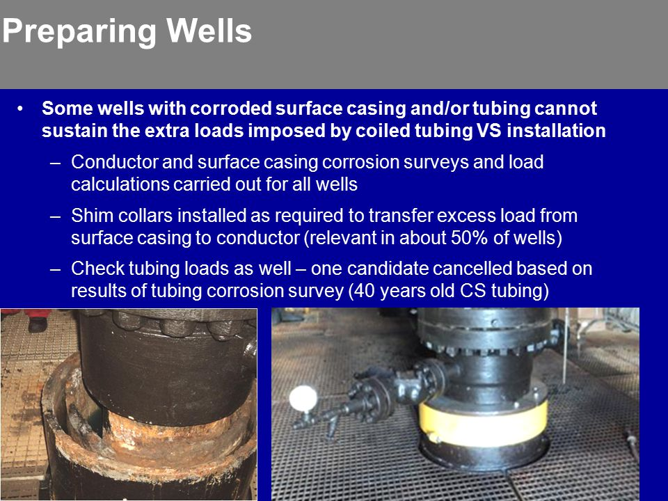 Preparing Wells Some wells with corroded surface casing and/or tubing cannot sustain the extra loads imposed by coiled tubing VS installation.
