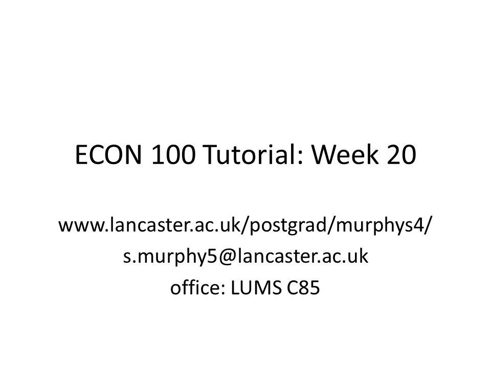 ECON 100 Tutorial: Week 20 www.lancaster.ac.uk/postgrad/murphys4/