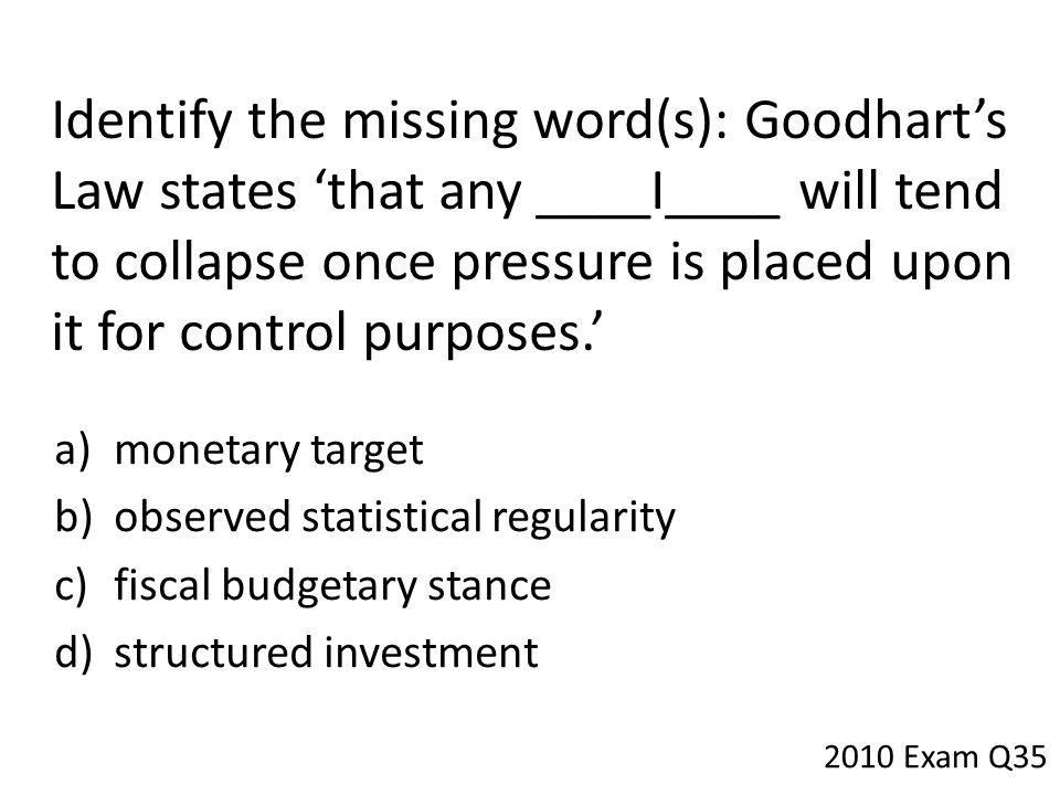 Identify the missing word(s): Goodhart's Law states 'that any ____I____ will tend to collapse once pressure is placed upon it for control purposes.'