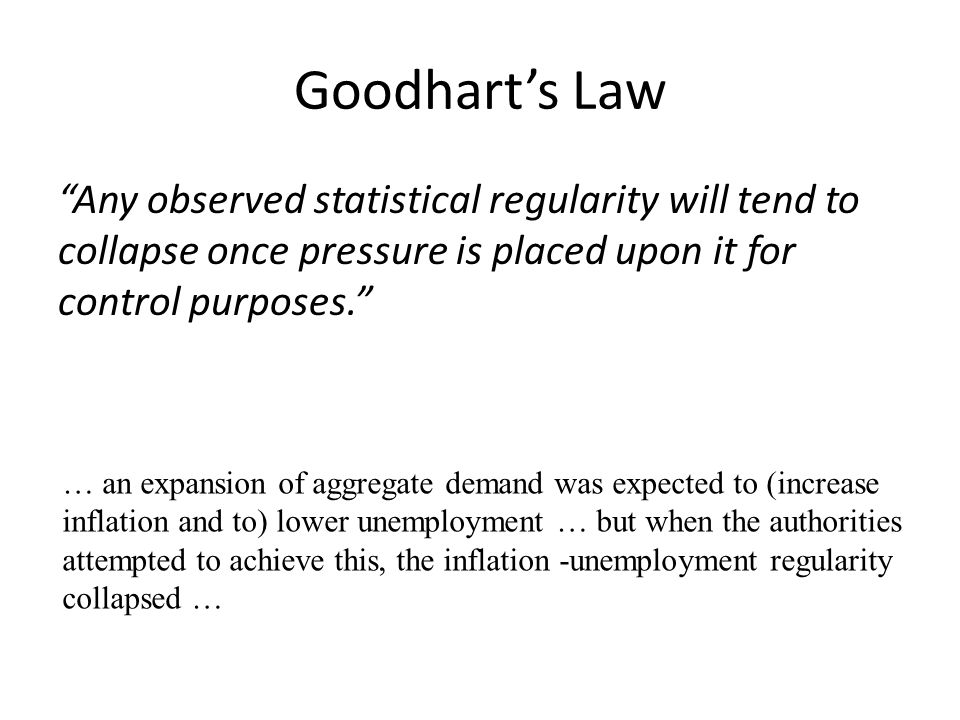 Goodhart's Law Any observed statistical regularity will tend to collapse once pressure is placed upon it for control purposes.