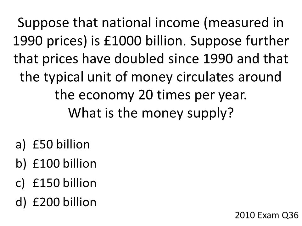 Suppose that national income (measured in 1990 prices) is £1000 billion. Suppose further that prices have doubled since 1990 and that the typical unit of money circulates around the economy 20 times per year. What is the money supply
