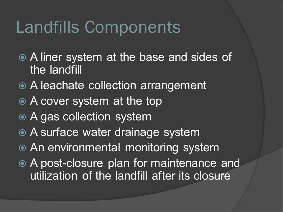 Landfills Components A liner system at the base and sides of the landfill. A leachate collection arrangement.