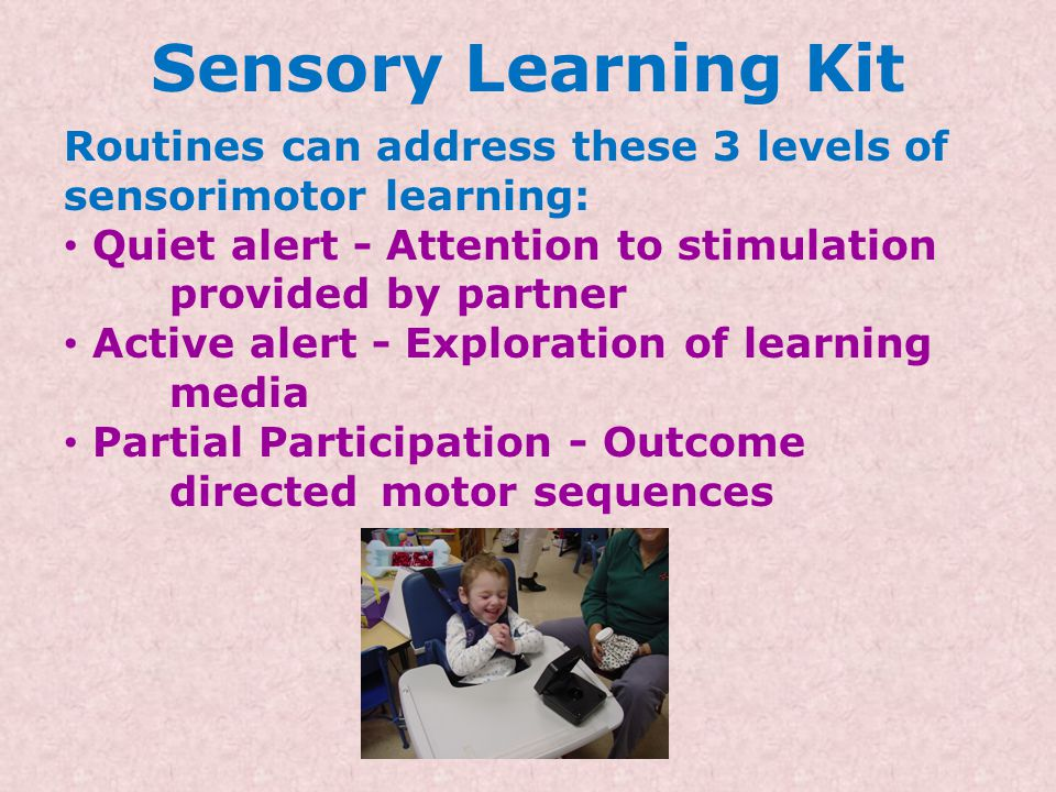 Sensory Learning Kit Routines can address these 3 levels of sensorimotor learning: Quiet alert - Attention to stimulation provided by partner.