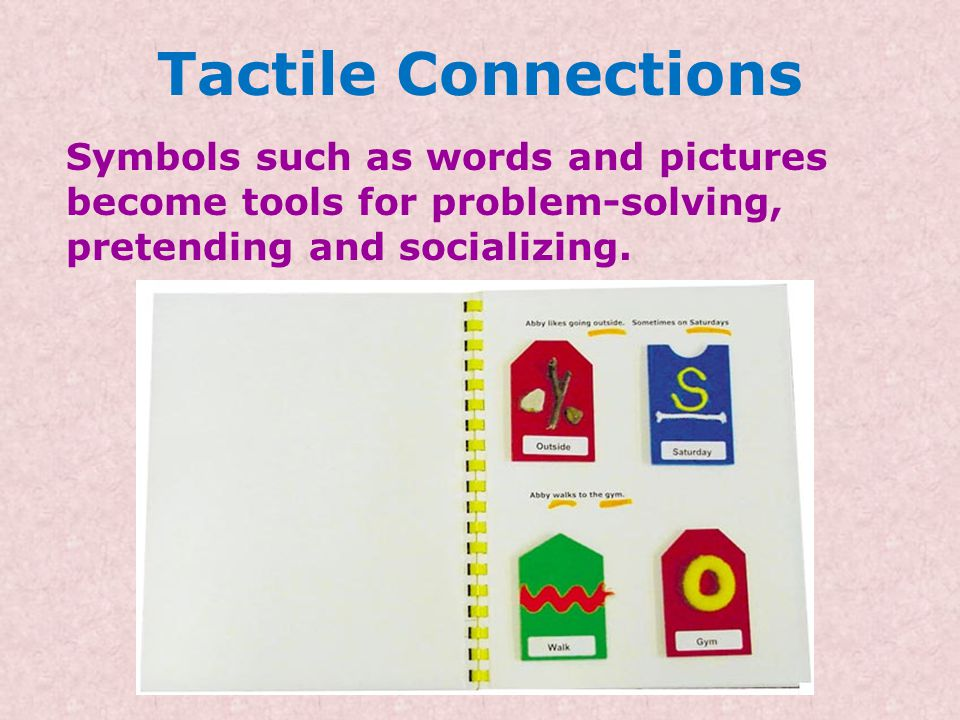 Tactile Connections Symbols such as words and pictures become tools for problem-solving, pretending and socializing.