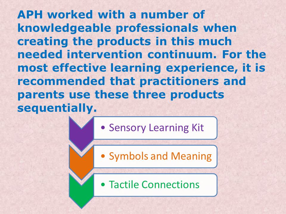 APH worked with a number of knowledgeable professionals when creating the products in this much needed intervention continuum. For the most effective learning experience, it is recommended that practitioners and parents use these three products sequentially.